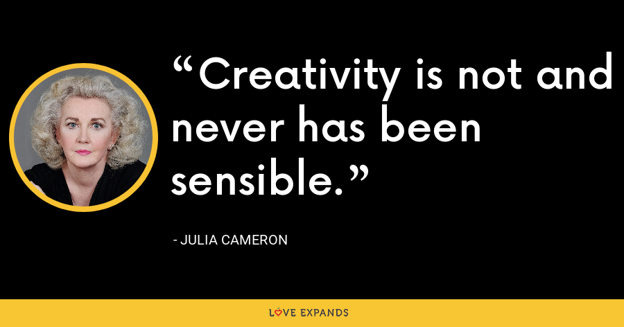 Creativity is not and never has been sensible. - Julia Cameron