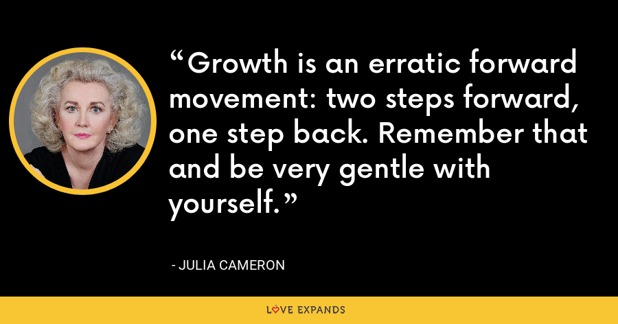 Growth is an erratic forward movement: two steps forward, one step back. Remember that and be very gentle with yourself. - Julia Cameron