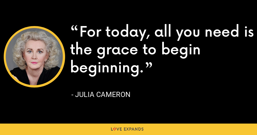 For today, all you need is the grace to begin beginning. - Julia Cameron