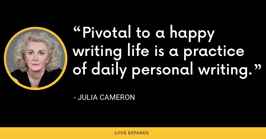 Pivotal to a happy writing life is a practice of daily personal writing. - Julia Cameron