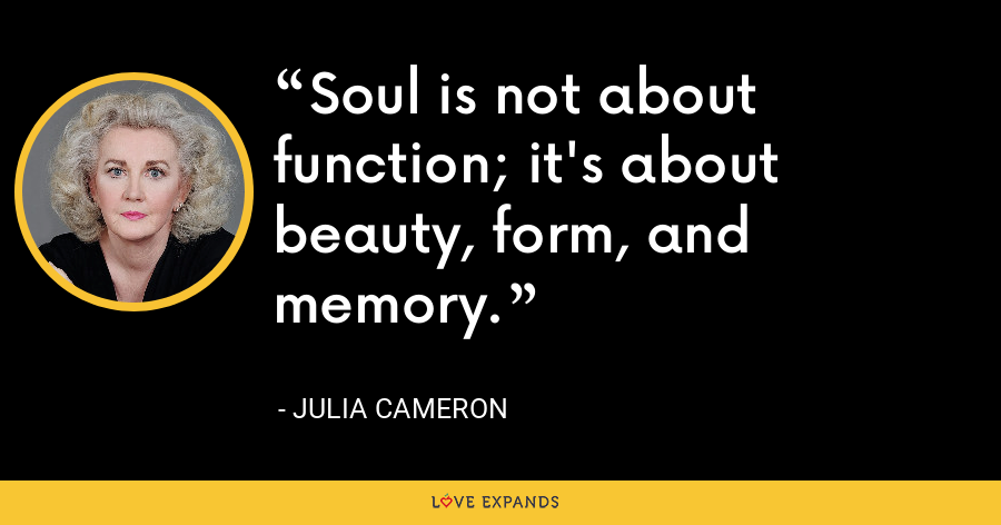 Soul is not about function; it's about beauty, form, and memory. - Julia Cameron
