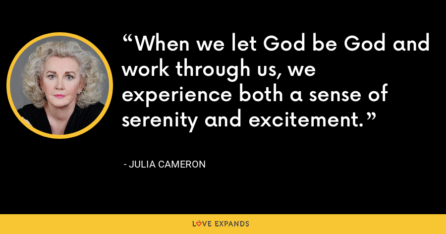 When we let God be God and work through us, we experience both a sense of serenity and excitement. - Julia Cameron