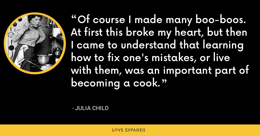 Of course I made many boo-boos. At first this broke my heart, but then I came to understand that learning how to fix one's mistakes, or live with them, was an important part of becoming a cook. - Julia Child