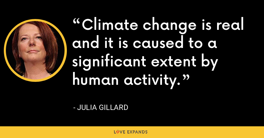 Climate change is real and it is caused to a significant extent by human activity. - Julia Gillard