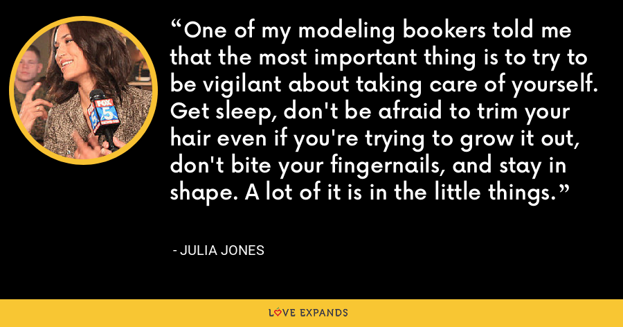 One of my modeling bookers told me that the most important thing is to try to be vigilant about taking care of yourself. Get sleep, don't be afraid to trim your hair even if you're trying to grow it out, don't bite your fingernails, and stay in shape. A lot of it is in the little things. - Julia Jones
