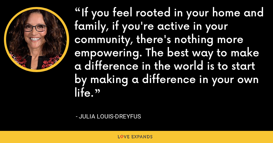 If you feel rooted in your home and family, if you're active in your community, there's nothing more empowering. The best way to make a difference in the world is to start by making a difference in your own life. - Julia Louis-Dreyfus