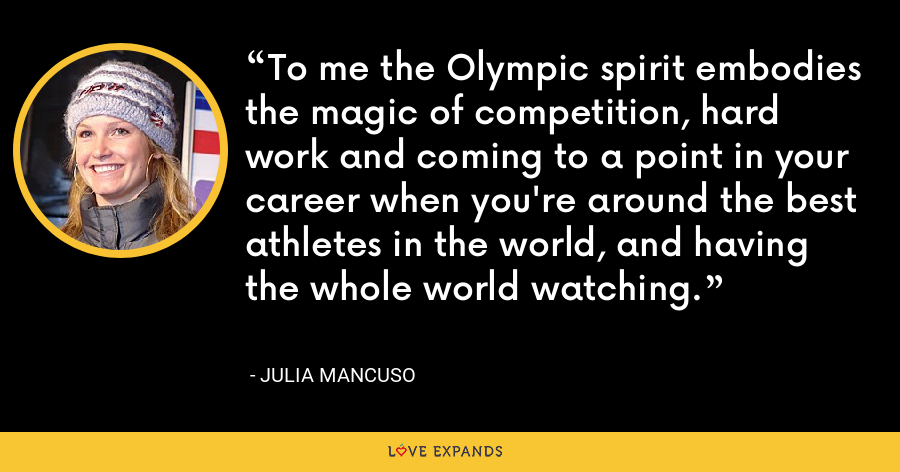 To me the Olympic spirit embodies the magic of competition, hard work and coming to a point in your career when you're around the best athletes in the world, and having the whole world watching. - Julia Mancuso