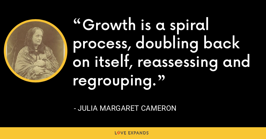 Growth is a spiral process, doubling back on itself, reassessing and regrouping. - Julia Margaret Cameron
