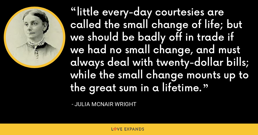 little every-day courtesies are called the small change of life; but we should be badly off in trade if we had no small change, and must always deal with twenty-dollar bills; while the small change mounts up to the great sum in a lifetime. - Julia McNair Wright