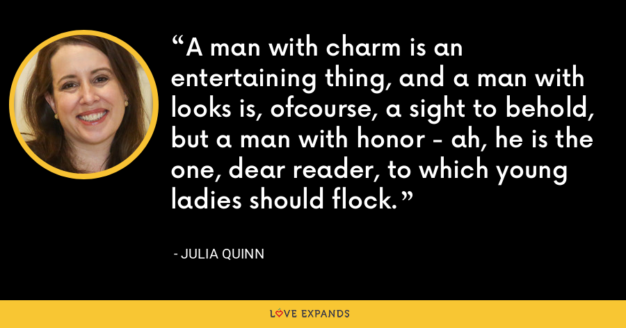 A man with charm is an entertaining thing, and a man with looks is, ofcourse, a sight to behold, but a man with honor - ah, he is the one, dear reader, to which young ladies should flock. - Julia Quinn