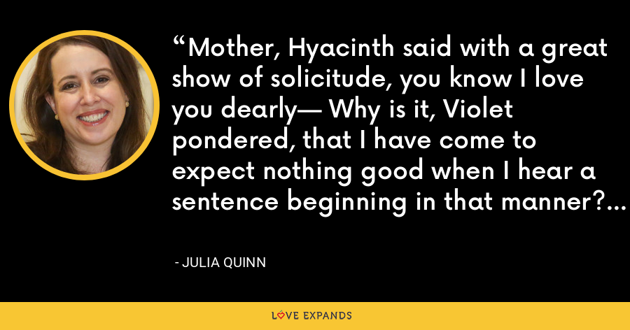 Mother, Hyacinth said with a great show of solicitude, you know I love you dearly— Why is it, Violet pondered, that I have come to expect nothing good when I hear a sentence beginning in that manner? - Julia Quinn