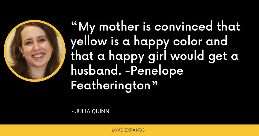 My mother is convinced that yellow is a happy color and that a happy girl would get a husband. -Penelope Featherington - Julia Quinn