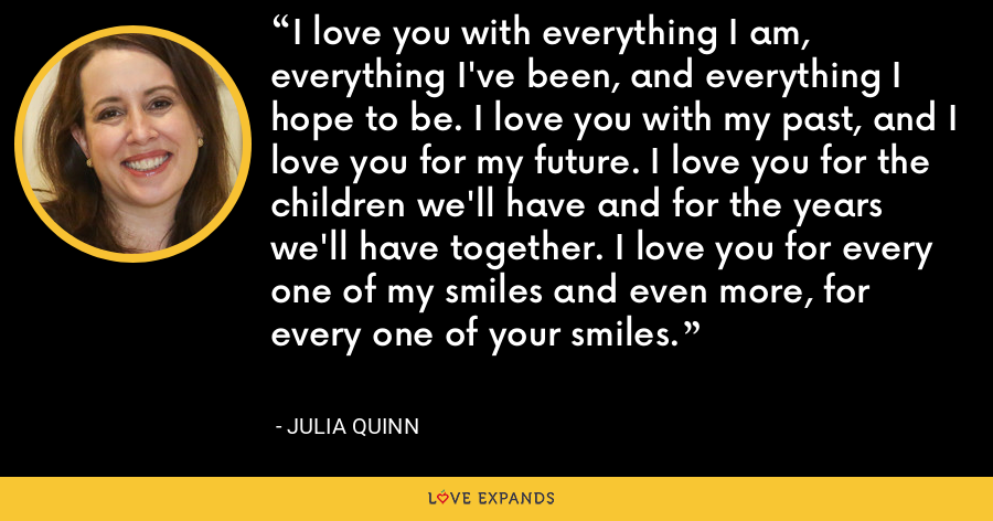 I love you with everything I am, everything I've been, and everything I hope to be. I love you with my past, and I love you for my future. I love you for the children we'll have and for the years we'll have together. I love you for every one of my smiles and even more, for every one of your smiles. - Julia Quinn