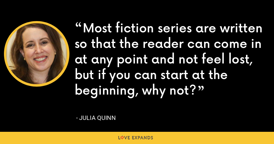 Most fiction series are written so that the reader can come in at any point and not feel lost, but if you can start at the beginning, why not? - Julia Quinn