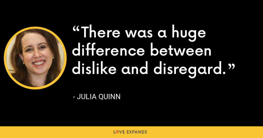 There was a huge difference between dislike and disregard. - Julia Quinn