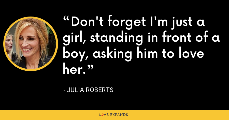 Don't forget I'm just a girl, standing in front of a boy, asking him to love her. - Julia Roberts