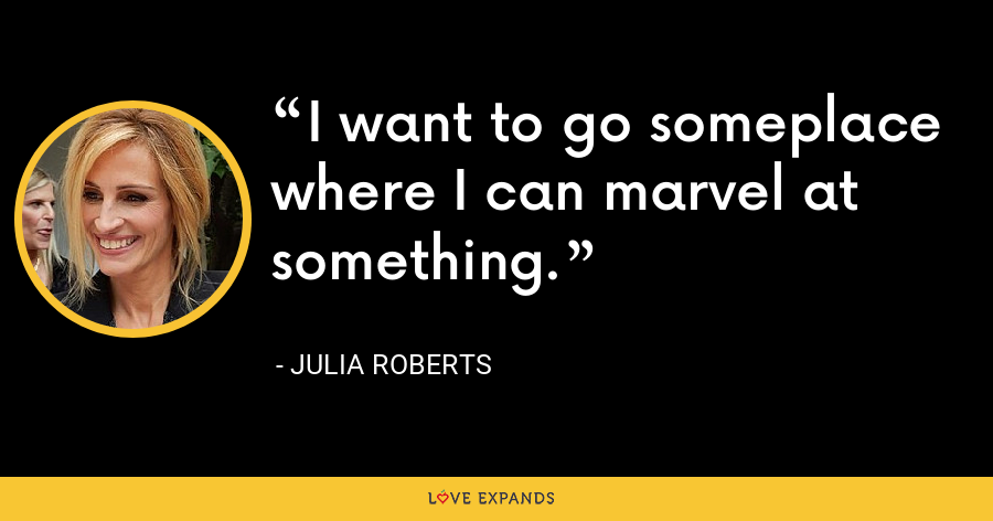 I want to go someplace where I can marvel at something. - Julia Roberts