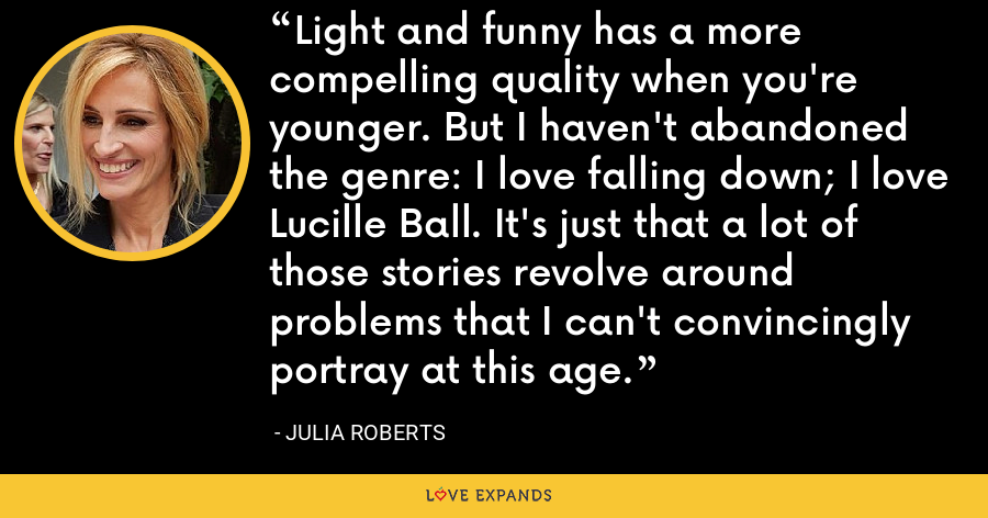 Light and funny has a more compelling quality when you're younger. But I haven't abandoned the genre: I love falling down; I love Lucille Ball. It's just that a lot of those stories revolve around problems that I can't convincingly portray at this age. - Julia Roberts