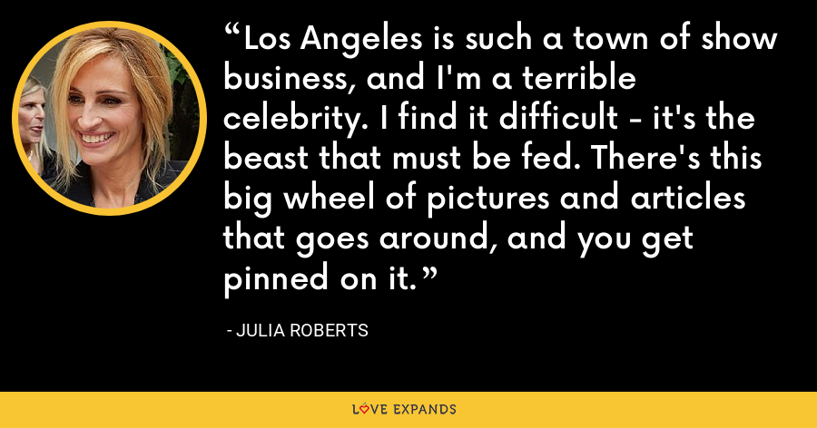 Los Angeles is such a town of show business, and I'm a terrible celebrity. I find it difficult - it's the beast that must be fed. There's this big wheel of pictures and articles that goes around, and you get pinned on it. - Julia Roberts