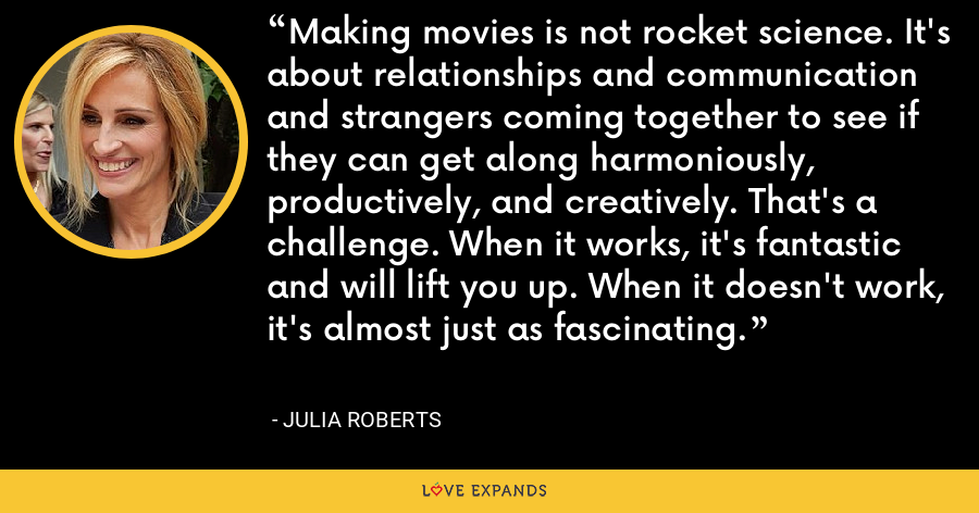 Making movies is not rocket science. It's about relationships and communication and strangers coming together to see if they can get along harmoniously, productively, and creatively. That's a challenge. When it works, it's fantastic and will lift you up. When it doesn't work, it's almost just as fascinating. - Julia Roberts