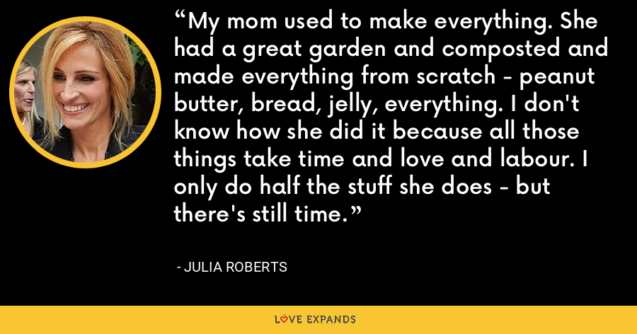 My mom used to make everything. She had a great garden and composted and made everything from scratch - peanut butter, bread, jelly, everything. I don't know how she did it because all those things take time and love and labour. I only do half the stuff she does - but there's still time. - Julia Roberts