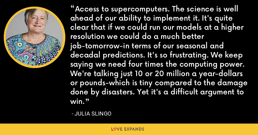 Access to supercomputers. The science is well ahead of our ability to implement it. It's quite clear that if we could run our models at a higher resolution we could do a much better job-tomorrow-in terms of our seasonal and decadal predictions. It's so frustrating. We keep saying we need four times the computing power. We're talking just 10 or 20 million a year-dollars or pounds-which is tiny compared to the damage done by disasters. Yet it's a difficult argument to win. - Julia Slingo