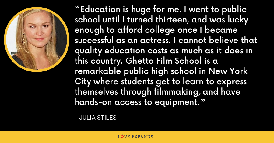 Education is huge for me. I went to public school until I turned thirteen, and was lucky enough to afford college once I became successful as an actress. I cannot believe that quality education costs as much as it does in this country. Ghetto Film School is a remarkable public high school in New York City where students get to learn to express themselves through filmmaking, and have hands-on access to equipment. - Julia Stiles