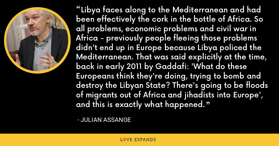 Libya faces along to the Mediterranean and had been effectively the cork in the bottle of Africa. So all problems, economic problems and civil war in Africa - previously people fleeing those problems didn't end up in Europe because Libya policed the Mediterranean. That was said explicitly at the time, back in early 2011 by Gaddafi: 'What do these Europeans think they're doing, trying to bomb and destroy the Libyan State? There's going to be floods of migrants out of Africa and jihadists into Europe', and this is exactly what happened. - Julian Assange