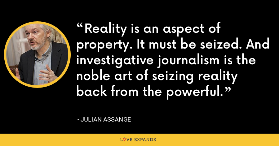 Reality is an aspect of property. It must be seized. And investigative journalism is the noble art of seizing reality back from the powerful. - Julian Assange