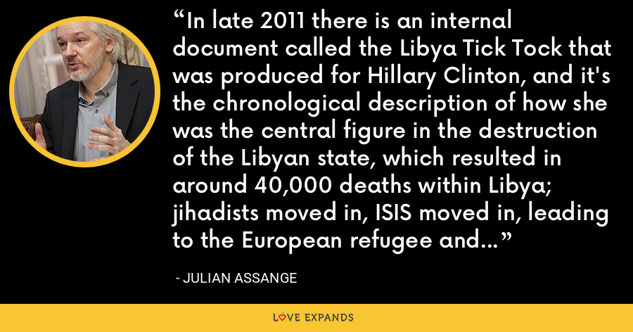 In late 2011 there is an internal document called the Libya Tick Tock that was produced for Hillary Clinton, and it's the chronological description of how she was the central figure in the destruction of the Libyan state, which resulted in around 40,000 deaths within Libya; jihadists moved in, ISIS moved in, leading to the European refugee and migrant crisis. - Julian Assange