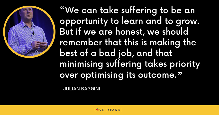 We can take suffering to be an opportunity to learn and to grow. But if we are honest, we should remember that this is making the best of a bad job, and that minimising suffering takes priority over optimising its outcome. - Julian Baggini