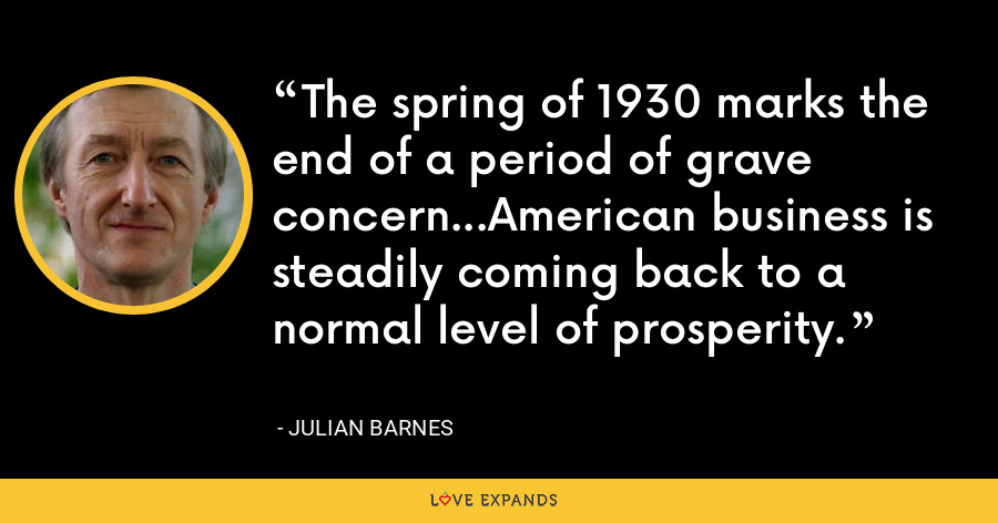 The spring of 1930 marks the end of a period of grave concern...American business is steadily coming back to a normal level of prosperity. - Julian Barnes