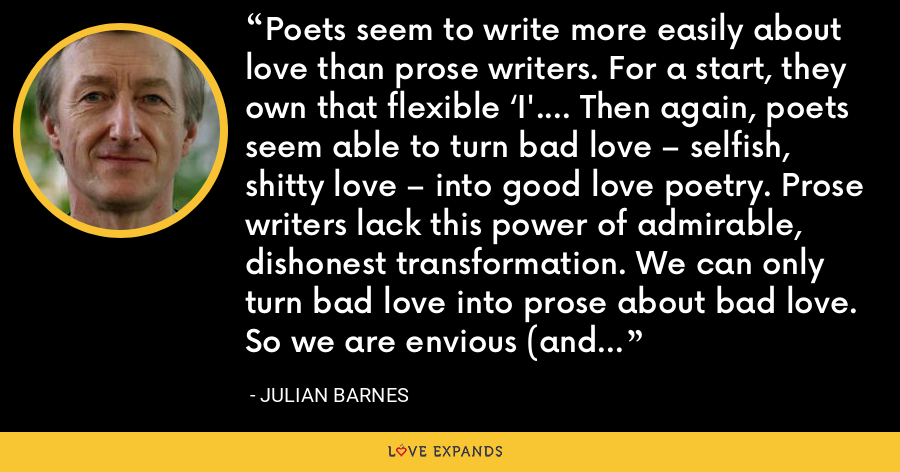 Poets seem to write more easily about love than prose writers. For a start, they own that flexible 'I'…. Then again, poets seem able to turn bad love – selfish, shitty love – into good love poetry. Prose writers lack this power of admirable, dishonest transformation. We can only turn bad love into prose about bad love. So we are envious (and slightly distrustful) when poets talk to us of love. - Julian Barnes