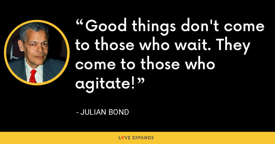 Good things don't come to those who wait. They come to those who agitate! - Julian Bond