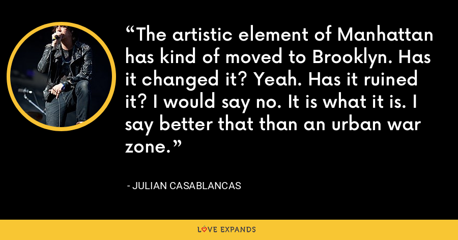 The artistic element of Manhattan has kind of moved to Brooklyn. Has it changed it? Yeah. Has it ruined it? I would say no. It is what it is. I say better that than an urban war zone. - Julian Casablancas
