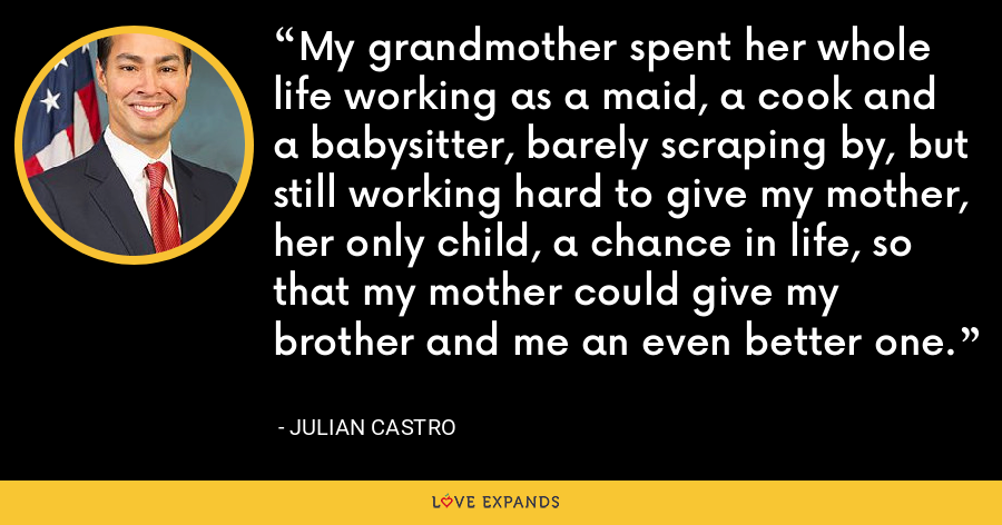 My grandmother spent her whole life working as a maid, a cook and a babysitter, barely scraping by, but still working hard to give my mother, her only child, a chance in life, so that my mother could give my brother and me an even better one. - Julian Castro