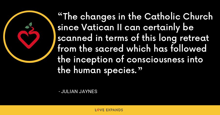 The changes in the Catholic Church since Vatican II can certainly be scanned in terms of this long retreat from the sacred which has followed the inception of consciousness into the human species. - Julian Jaynes