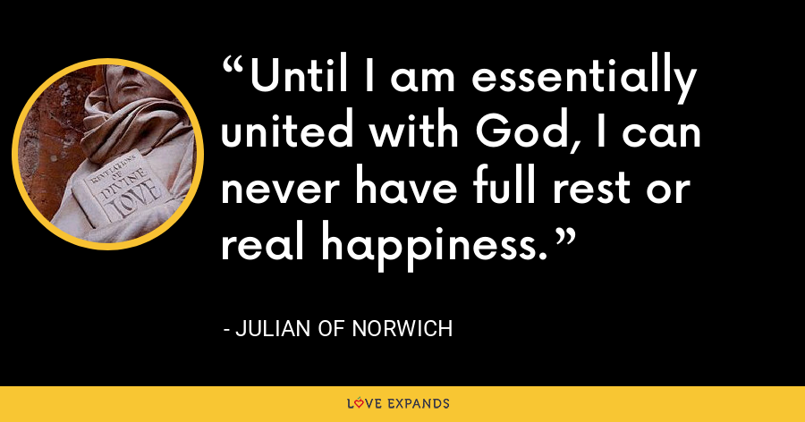 Until I am essentially united with God, I can never have full rest or real happiness. - Julian of Norwich
