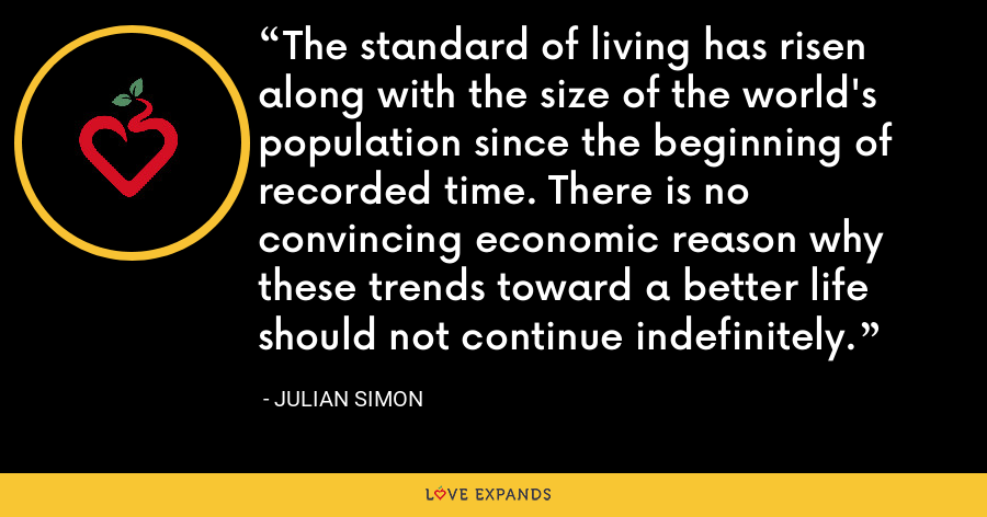The standard of living has risen along with the size of the world's population since the beginning of recorded time. There is no convincing economic reason why these trends toward a better life should not continue indefinitely. - Julian Simon