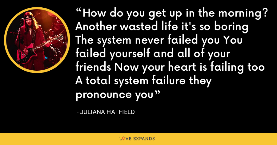 How do you get up in the morning? Another wasted life it's so boring The system never failed you You failed yourself and all of your friends Now your heart is failing too A total system failure they pronounce you - Juliana Hatfield