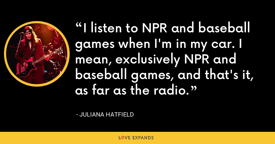 I listen to NPR and baseball games when I'm in my car. I mean, exclusively NPR and baseball games, and that's it, as far as the radio. - Juliana Hatfield