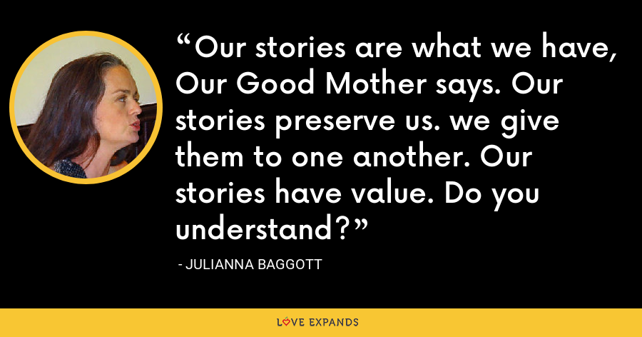Our stories are what we have, Our Good Mother says. Our stories preserve us. we give them to one another. Our stories have value. Do you understand? - Julianna Baggott