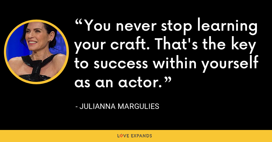 You never stop learning your craft. That's the key to success within yourself as an actor. - Julianna Margulies