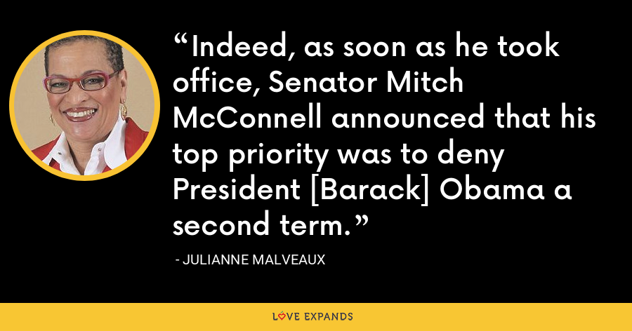 Indeed, as soon as he took office, Senator Mitch McConnell announced that his top priority was to deny President [Barack] Obama a second term. - Julianne Malveaux