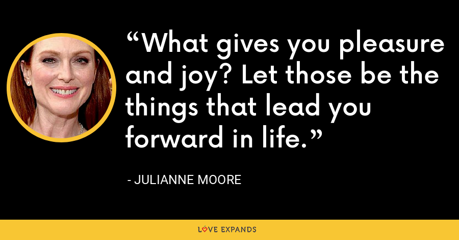 What gives you pleasure and joy? Let those be the things that lead you forward in life. - Julianne Moore