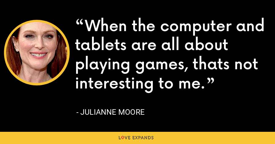 When the computer and tablets are all about playing games, thats not interesting to me. - Julianne Moore