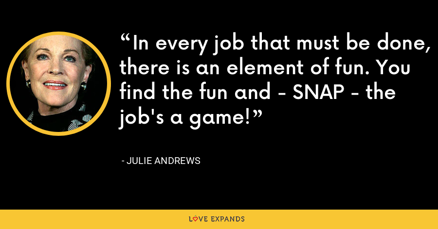 In every job that must be done, there is an element of fun. You find the fun and - SNAP - the job's a game! - Julie Andrews