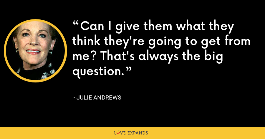 Can I give them what they think they're going to get from me? That's always the big question. - Julie Andrews