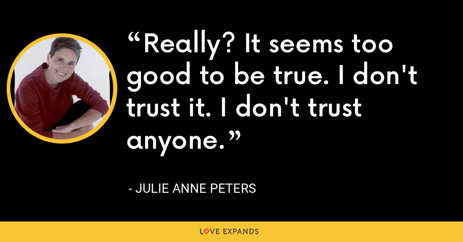 Really? It seems too good to be true. I don't trust it. I don't trust anyone. - Julie Anne Peters