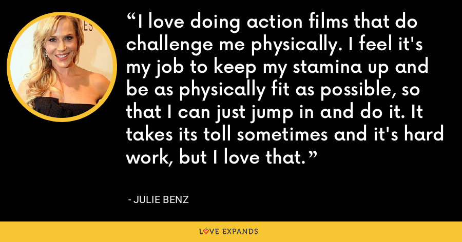 I love doing action films that do challenge me physically. I feel it's my job to keep my stamina up and be as physically fit as possible, so that I can just jump in and do it. It takes its toll sometimes and it's hard work, but I love that. - Julie Benz
